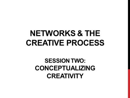 NETWORKS & THE CREATIVE PROCESS SESSION TWO: CONCEPTUALIZING CREATIVITY.