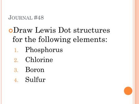 J OURNAL #48 Draw Lewis Dot structures for the following elements: 1. Phosphorus 2. Chlorine 3. Boron 4. Sulfur.