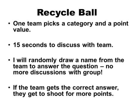Recycle Ball One team picks a category and a point value. 15 seconds to discuss with team. I will randomly draw a name from the team to answer the question.