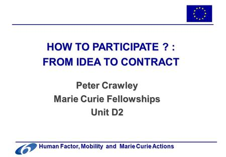 -1- Human Factor, Mobility and Marie Curie Actions HOW TO PARTICIPATE ? : FROM IDEA TO CONTRACT Peter Crawley Marie Curie Fellowships Unit D2.