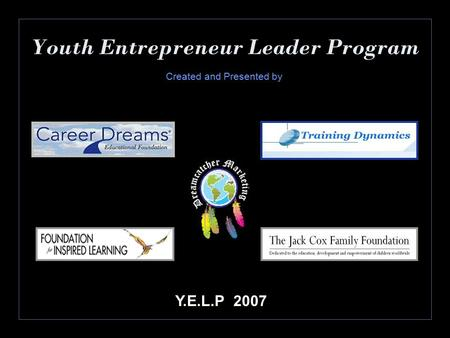 Youth Entrepreneur Leader Program Y.E.L.P 2007 Created and Presented by.