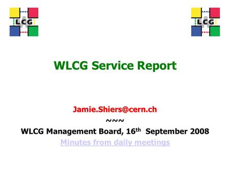 WLCG Service Report ~~~ WLCG Management Board, 16 th September 2008 Minutes from daily meetings.