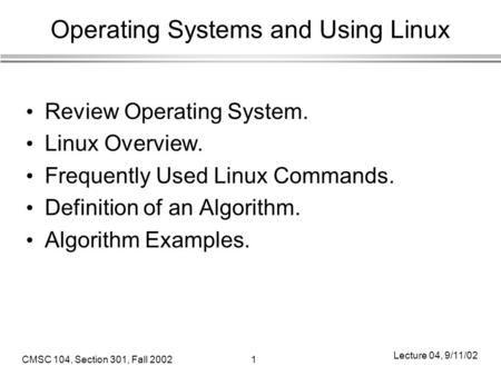 CMSC 104, Section 301, Fall 20021 Lecture 04, 9/11/02 Operating Systems and Using Linux Review Operating System. Linux Overview. Frequently Used Linux.