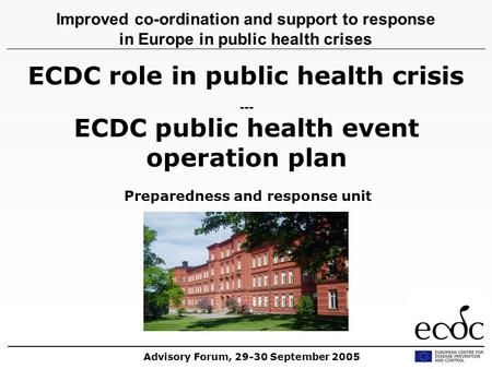 ECDC role in public health crisis --- ECDC public health event operation plan Preparedness and response unit Improved co-ordination and support to response.