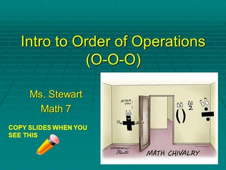 Intro to Order of Operations (O-O-O) Ms. Stewart Math 7 COPY SLIDES WHEN YOU SEE THIS.