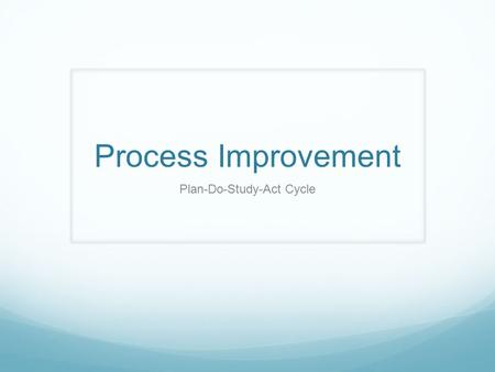 "Process Improvement Plan-Do-Study-Act Cycle. ""Problems breed problems, and the lack of a disciplined method of openly attacking them breeds more problems."""
