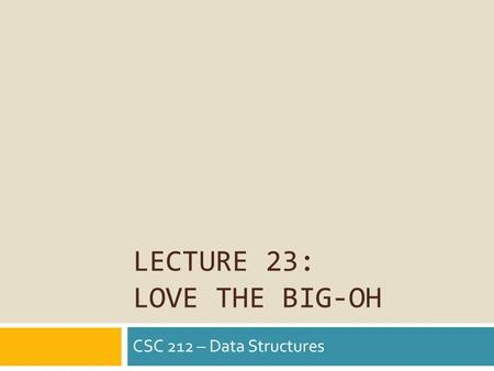 LECTURE 23: LOVE THE BIG-OH CSC 212 – Data Structures.