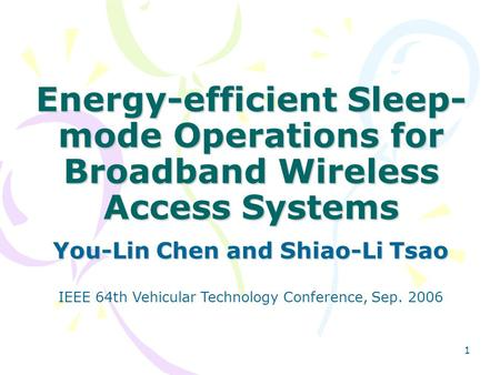 1 Energy-efficient Sleep- mode Operations for Broadband Wireless Access Systems You-Lin Chen and Shiao-Li Tsao IEEE 64th Vehicular Technology Conference,