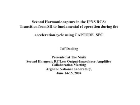 Second Harmonic capture in the IPNS RCS: Transition from SH to fundamental rf operation during the acceleration cycle using CAPTURE_SPC Jeff Dooling Presented.