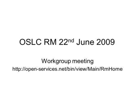 OSLC RM 22 nd June 2009 Workgroup meeting