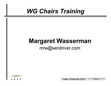 File: /ram/wgchairs.sxi Date: 10 February, 2016 Slide 1 Margaret Wasserman WG Chairs Training.