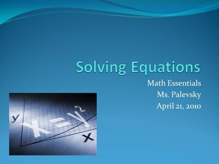 Math Essentials Ms. Palevsky April 21, 2010. 1-step equations with addition Initial Equation (Equation 1) First pair of operations; the operations that.