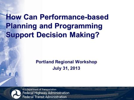 U.S Department of Transportation Federal Highway Administration Federal Transit Administration How Can Performance-based Planning and Programming Support.