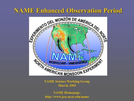 NAME Enhanced Observation Period NAME Science Working Group March, 2003 NAME Homepage: