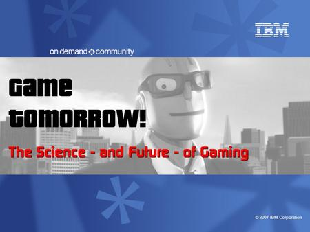 © 2007 IBM Corporation Game Tomorrow! The Science - and Future - of Gaming.