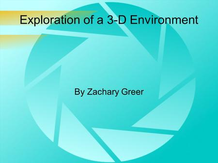 Exploration of a 3-D Environment By Zachary Greer.