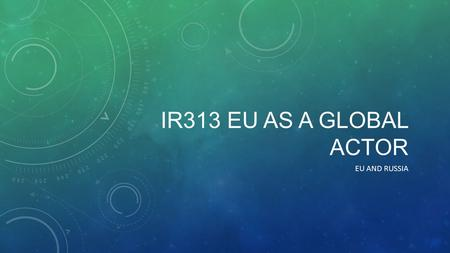 IR313 EU AS A GLOBAL ACTOR EU AND RUSSIA. EU-RUSSIA RELATIONS The Russian Federation is one of the most important partners for the European Union A.