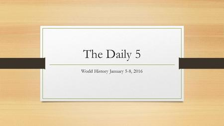 The Daily 5 World History January 5-8, 2016. The Daily Five 1/5/16 Directions: Answer the following five questions on a sheet of paper. Be prepared to.