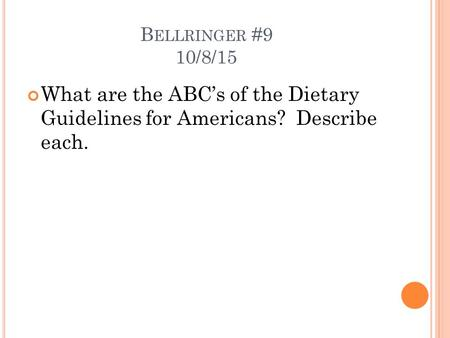B ELLRINGER #9 10/8/15 What are the ABC's of the Dietary Guidelines for Americans? Describe each.