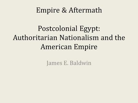 Empire & Aftermath Postcolonial Egypt: Authoritarian Nationalism and the American Empire James E. Baldwin.
