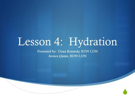  Lesson 4: Hydration Presented by: Dana Kennedy, RDN LDN Jessica Quinn, RDN LDN.