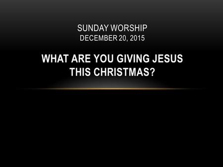 Quinn Chapel African Methodist Episcopal Church Pastor James M. Moody, Sr. SUNDAY WORSHIP DECEMBER 20, 2015 WHAT ARE YOU GIVING JESUS THIS CHRISTMAS?