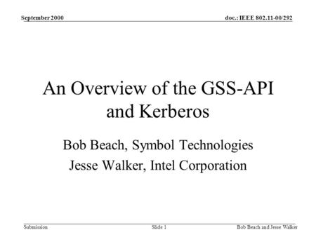 Doc.: IEEE 802.11-00/292 Submission September 2000 Bob Beach and Jesse WalkerSlide 1 An Overview of the GSS-API and Kerberos Bob Beach, Symbol Technologies.