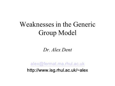 Weaknesses in the Generic Group Model Dr. Alex Dent