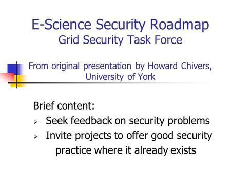 E-Science Security Roadmap Grid Security Task Force From original presentation by Howard Chivers, University of York Brief content:  Seek feedback on.