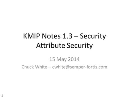 KMIP Notes 1.3 – Security Attribute Security 15 May 2014 Chuck White – 1.