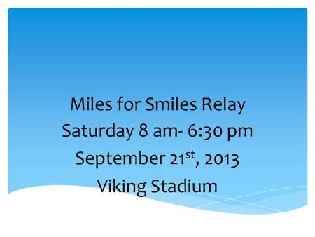 Miles for Smiles Relay Saturday 8 am- 6:30 pm September 21 st, 2013 Viking Stadium.