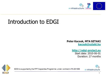11 Introduction to EDGI Peter Kacsuk, MTA SZTAKI  Start date: 2010-06-01 Duration: 27 months EDGI.