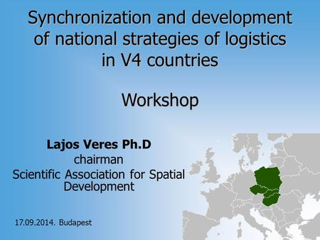 Synchronization and development of national strategies of logistics in V4 countries Lajos Veres Ph.D chairman Scientific Association for Spatial Development.