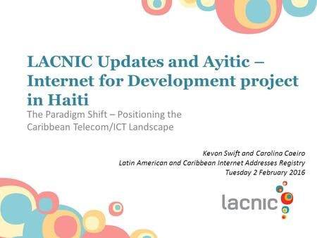 LACNIC Updates and Ayitic – Internet for Development project in Haiti The Paradigm Shift – Positioning the Caribbean Telecom/ICT Landscape Kevon Swift.