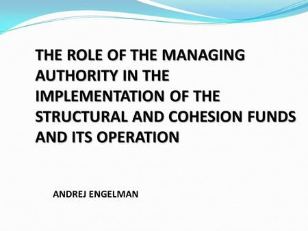 THE ROLE OF THE MANAGING AUTHORITY IN THE IMPLEMENTATION OF THE STRUCTURAL AND COHESION FUNDS AND ITS OPERATION ANDREJ ENGELMAN.