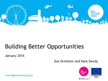 Building Better Opportunities January 2016 Sue Ormiston and Kate Sawdy.