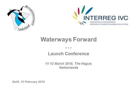 Waterways Forward * * * Launch Conference 11-12 March 2010, The Hague, Netherlands Delft, 12 February 2010.