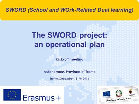1 The SWORD project: an operational plan Kick-off meeting Autonomous Province of Trento Trento, December 18-19, 2014 SWORD (School and WOrk-Related Dual.