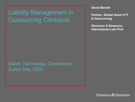 Liability Management in Outsourcing Contracts Marsh Technology Conference Zurich May 2005 David Barrett Partner, Global Head of IT & Outsourcing Simmons.