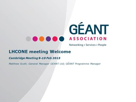 Www.geant.org LHCONE meeting Welcome Cambridge Meeting 9-10 Feb 2015 Matthew Scott; General Manager GEANT Ltd; GÉANT Programme Manager.