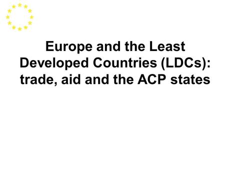 Europe and the Least Developed Countries (LDCs): trade, aid and the ACP states.