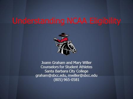 Understanding NCAA Eligibility Joann Graham and Mary Willer Counselors for Student Athletes Santa Barbara City College