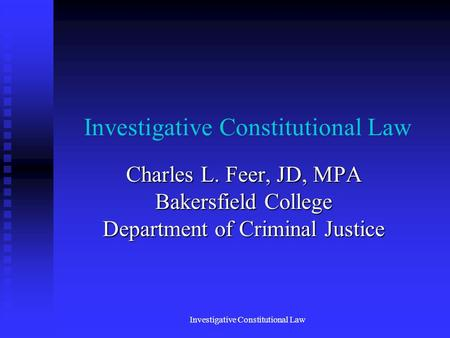 Investigative Constitutional Law Charles L. Feer, JD, MPA Bakersfield College Department of Criminal Justice Investigative Constitutional Law.