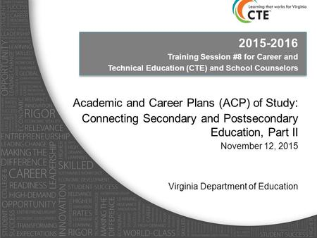 2015-2016 Training Session #8 for Career and Technical Education (CTE) and School Counselors Academic and Career Plans (ACP) of Study : Connecting Secondary.