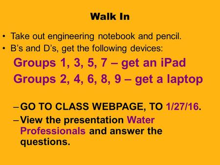 Walk In Take out engineering notebook and pencil. B's and D's, get the following devices: Groups 1, 3, 5, 7 – get an iPad Groups 2, 4, 6, 8, 9 – get a.