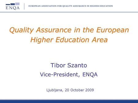Quality Assurance in the European Higher Education Area Tibor Szanto Vice-President, ENQA Ljubljana, 20 October 2009.