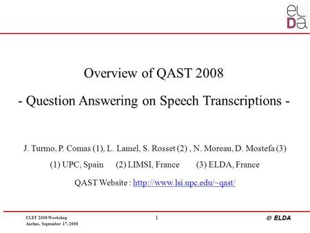 CLEF 2008 Workshop Aarhus, September 17, 2008  ELDA 1 Overview of QAST 2008 - Question Answering on Speech Transcriptions - J. Turmo, P. Comas (1), L.