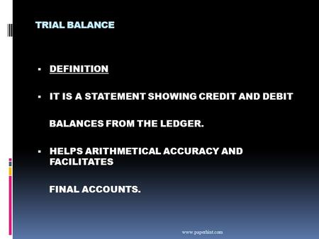 TRIAL BALANCE  DEFINITION  IT IS A STATEMENT SHOWING CREDIT AND DEBIT BALANCES FROM THE LEDGER.  HELPS ARITHMETICAL ACCURACY AND FACILITATES FINAL ACCOUNTS.
