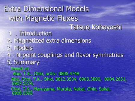 Extra Dimensional Models with Magnetic Fluxes Tatsuo Kobayashi 1. Introduction 2. Magnetized extra dimensions 3. Models 4 . N-point couplings and flavor.