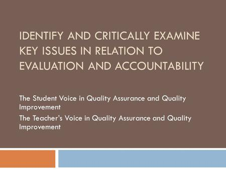 IDENTIFY AND CRITICALLY EXAMINE KEY ISSUES IN RELATION TO EVALUATION AND ACCOUNTABILITY The Student Voice in Quality Assurance and Quality Improvement.